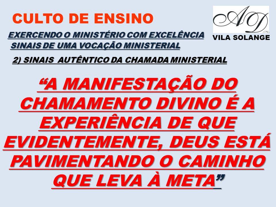 CULTO DE ENSINO VILA SOLANGE EXERCENDO O MINISTÉRIO COM EXCELÊNCIA SINAIS DE UMA VOCAÇÃO MINISTERIAL 2) SINAIS AUTÊNTICO DA CHAMADA MINISTERIAL A MANIFESTAÇÃO DO CHAMAMENTO DIVINO É A EXPERIÊNCIA DE QUE EVIDENTEMENTE, DEUS ESTÁ PAVIMENTANDO O CAMINHO QUE LEVA À META