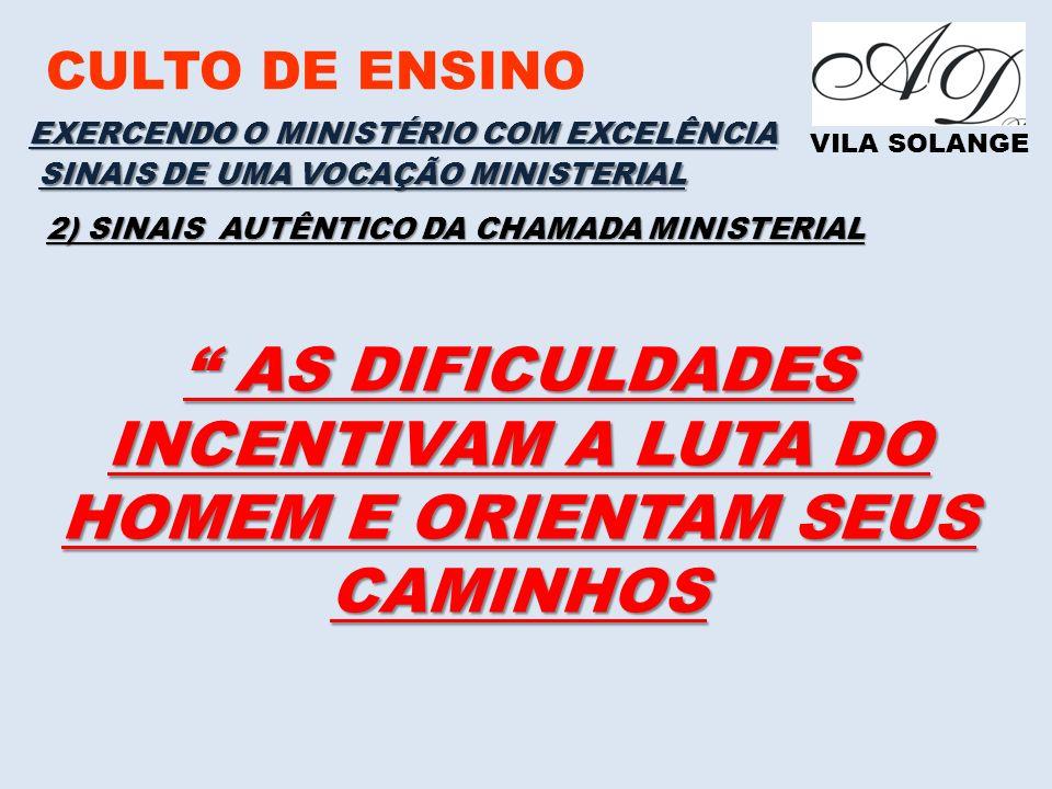 CULTO DE ENSINO VILA SOLANGE EXERCENDO O MINISTÉRIO COM EXCELÊNCIA SINAIS DE UMA VOCAÇÃO MINISTERIAL 2) SINAIS AUTÊNTICO DA CHAMADA MINISTERIAL AS DIFICULDADES INCENTIVAM A LUTA DO HOMEM E ORIENTAM SEUS CAMINHOS AS DIFICULDADES INCENTIVAM A LUTA DO HOMEM E ORIENTAM SEUS CAMINHOS