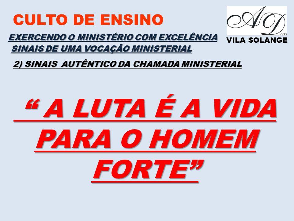 CULTO DE ENSINO VILA SOLANGE EXERCENDO O MINISTÉRIO COM EXCELÊNCIA SINAIS DE UMA VOCAÇÃO MINISTERIAL 2) SINAIS AUTÊNTICO DA CHAMADA MINISTERIAL A LUTA É A VIDA PARA O HOMEM FORTE A LUTA É A VIDA PARA O HOMEM FORTE