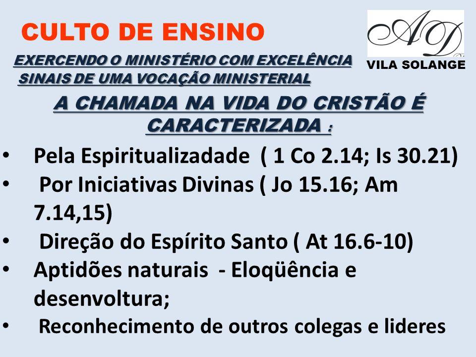 CULTO DE ENSINO VILA SOLANGE EXERCENDO O MINISTÉRIO COM EXCELÊNCIA SINAIS DE UMA VOCAÇÃO MINISTERIAL Pela Espiritualizadade ( 1 Co 2.14; Is 30.21) Por Iniciativas Divinas ( Jo 15.16; Am 7.14,15) Direção do Espírito Santo ( At 16.6-10) Aptidões naturais - Eloqüência e desenvoltura; Reconhecimento de outros colegas e lideres A CHAMADA NA VIDA DO CRISTÃO É CARACTERIZADA :