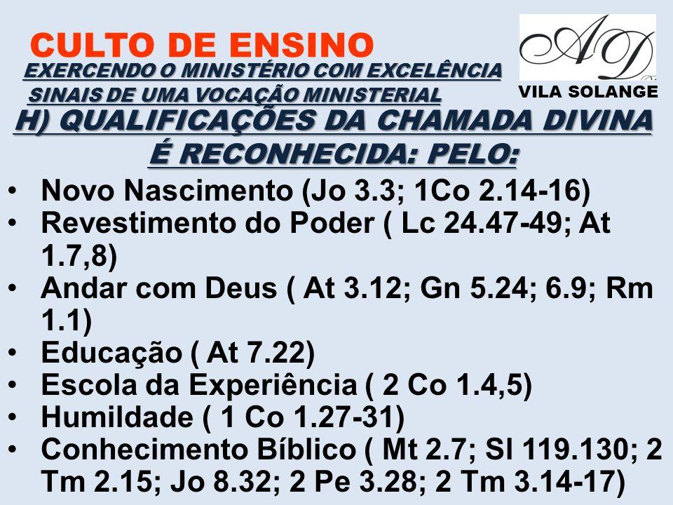 CULTO DE ENSINO VILA SOLANGE EXERCENDO O MINISTÉRIO COM EXCELÊNCIA SINAIS DE UMA VOCAÇÃO MINISTERIAL H) QUALIFICAÇÕES DA CHAMADA DIVINA É RECONHECIDA: PELO: Novo Nascimento (Jo 3.3; 1Co 2.14-16) Revestimento do Poder ( Lc 24.47-49; At 1.7,8) Andar com Deus ( At 3.12; Gn 5.24; 6.9; Rm 1.1) Educação ( At 7.22) Escola da Experiência ( 2 Co 1.4,5) Humildade ( 1 Co 1.27-31) Conhecimento Bíblico ( Mt 2.7; Sl 119.130; 2 Tm 2.15; Jo 8.32; 2 Pe 3.28; 2 Tm 3.14-17)