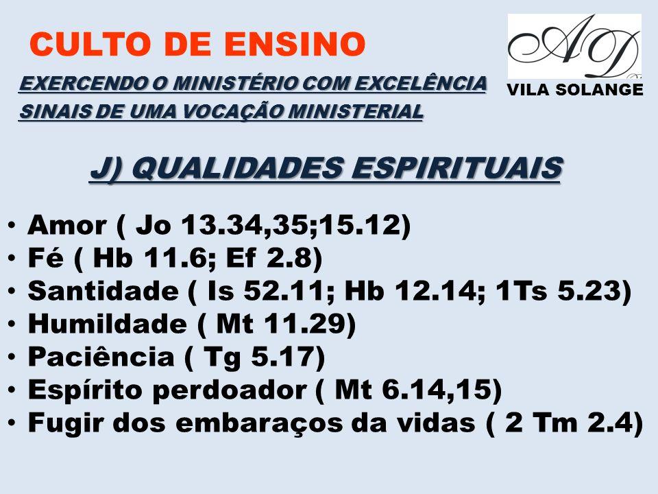 CULTO DE ENSINO VILA SOLANGE EXERCENDO O MINISTÉRIO COM EXCELÊNCIA SINAIS DE UMA VOCAÇÃO MINISTERIAL J) QUALIDADES ESPIRITUAIS Amor ( Jo 13.34,35;15.12) Fé ( Hb 11.6; Ef 2.8) Santidade ( Is 52.11; Hb 12.14; 1Ts 5.23) Humildade ( Mt 11.29) Paciência ( Tg 5.17) Espírito perdoador ( Mt 6.14,15) Fugir dos embaraços da vidas ( 2 Tm 2.4)