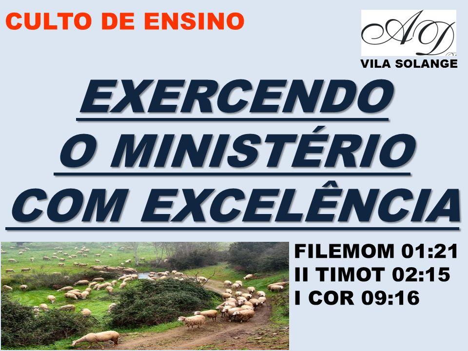 CULTO DE ENSINO VILA SOLANGE EXERCENDO O MINISTÉRIO COM EXCELÊNCIA FILEMOM 01:21 II TIMOT 02:15 I COR 09:16