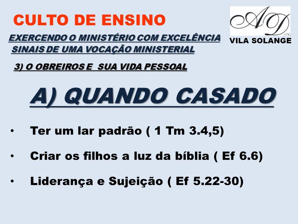 CULTO DE ENSINO VILA SOLANGE EXERCENDO O MINISTÉRIO COM EXCELÊNCIA SINAIS DE UMA VOCAÇÃO MINISTERIAL 3) O OBREIROS E SUA VIDA PESSOAL A) QUANDO CASADO Ter um lar padrão ( 1 Tm 3.4,5) Criar os filhos a luz da bíblia ( Ef 6.6) Liderança e Sujeição ( Ef 5.22-30)