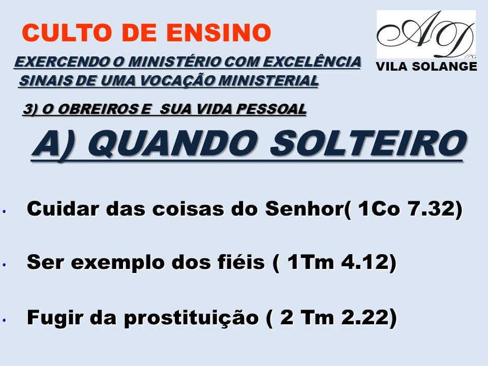 CULTO DE ENSINO VILA SOLANGE EXERCENDO O MINISTÉRIO COM EXCELÊNCIA SINAIS DE UMA VOCAÇÃO MINISTERIAL 3) O OBREIROS E SUA VIDA PESSOAL A) QUANDO SOLTEIRO Cuidar das coisas do Senhor( 1Co 7.32) Cuidar das coisas do Senhor( 1Co 7.32) Ser exemplo dos fiéis ( 1Tm 4.12) Ser exemplo dos fiéis ( 1Tm 4.12) Fugir da prostituição ( 2 Tm 2.22 ) Fugir da prostituição ( 2 Tm 2.22 )