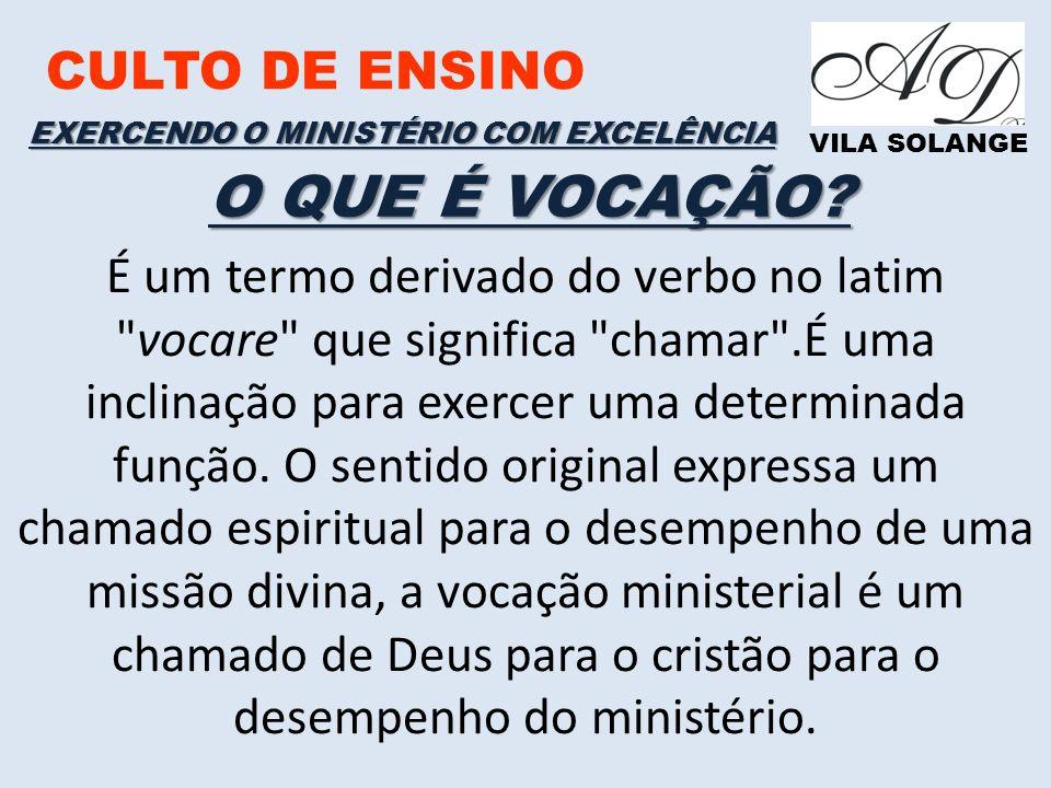 CULTO DE ENSINO VILA SOLANGE EXERCENDO O MINISTÉRIO COM EXCELÊNCIA É um termo derivado do verbo no latim vocare que significa chamar .É uma inclinação para exercer uma determinada função.