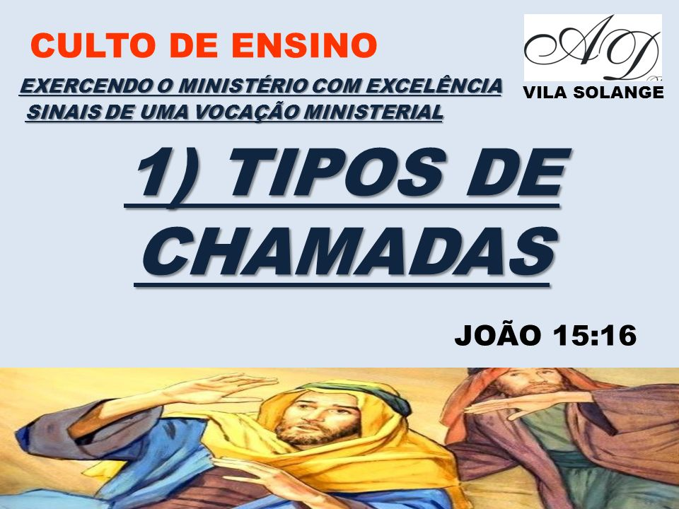 CULTO DE ENSINO VILA SOLANGE EXERCENDO O MINISTÉRIO COM EXCELÊNCIA SINAIS DE UMA VOCAÇÃO MINISTERIAL 2) SINAIS AUTÊNTICO DA CHAMADA MINISTERIAL E) UMA PERCEPÇÃO GRADUAL DA NATUREZA ESPECIFICA DA VOCAÇÃO II TIMOTEO 01:11 I TIMOTEO 02:07 GALATAS 02:07 I COR 01:17 ROMANOS 01:01 EXPERIÊNCIAS NO DECORRER DO MINISTÉRIO