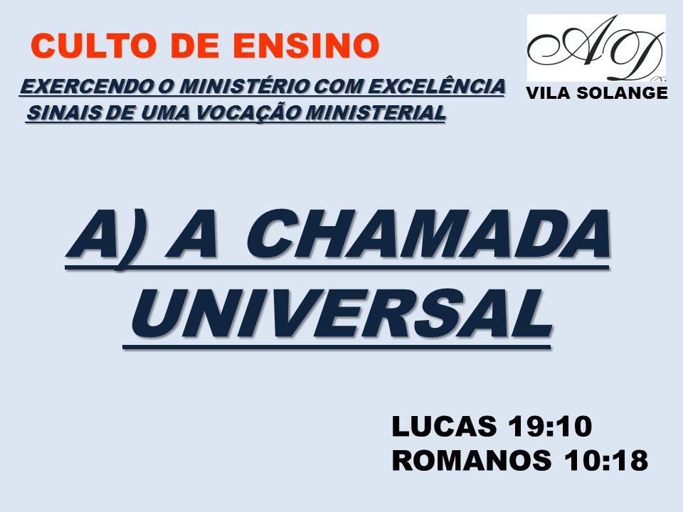 CULTO DE ENSINO VILA SOLANGE EXERCENDO O MINISTÉRIO COM EXCELÊNCIA LUCAS 19:10 ROMANOS 10:18 SINAIS DE UMA VOCAÇÃO MINISTERIAL A) A CHAMADA UNIVERSAL