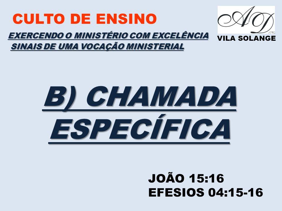 CULTO DE ENSINO VILA SOLANGE EXERCENDO O MINISTÉRIO COM EXCELÊNCIA JOÃO 15:16 EFESIOS 04:15-16 SINAIS DE UMA VOCAÇÃO MINISTERIAL B) CHAMADA ESPECÍFICA