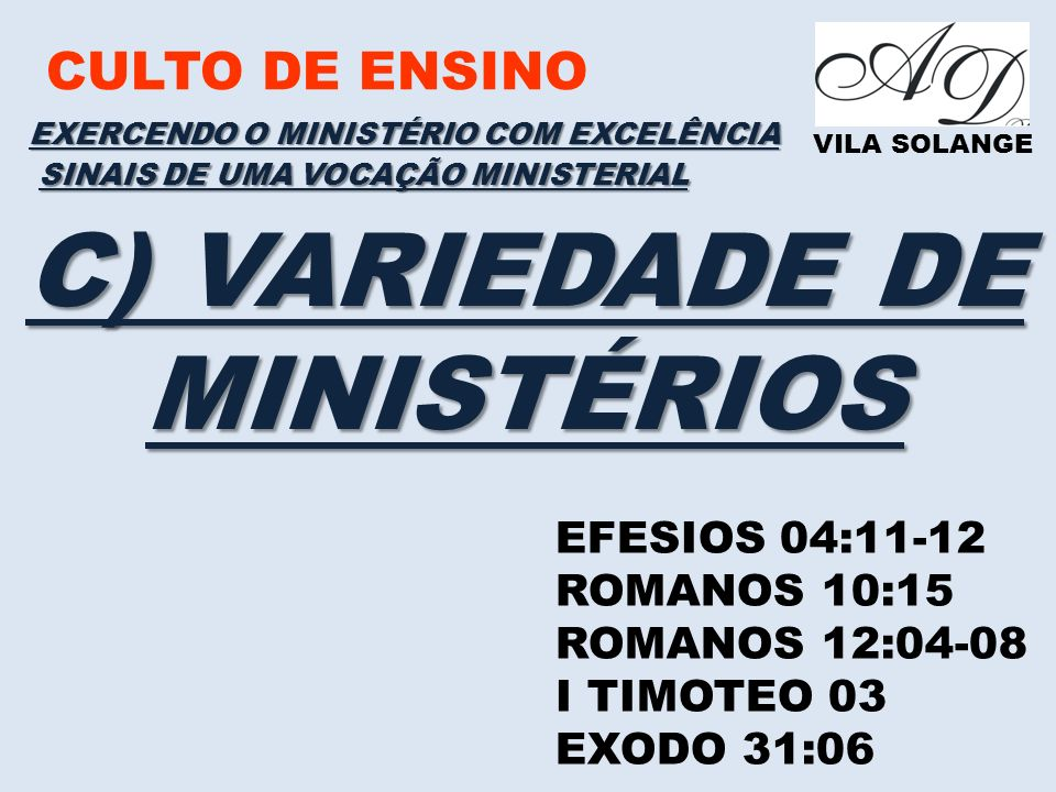 CULTO DE ENSINO VILA SOLANGE EXERCENDO O MINISTÉRIO COM EXCELÊNCIA EFESIOS 04:11-12 ROMANOS 10:15 ROMANOS 12:04-08 I TIMOTEO 03 EXODO 31:06 SINAIS DE UMA VOCAÇÃO MINISTERIAL C) VARIEDADE DE MINISTÉRIOS