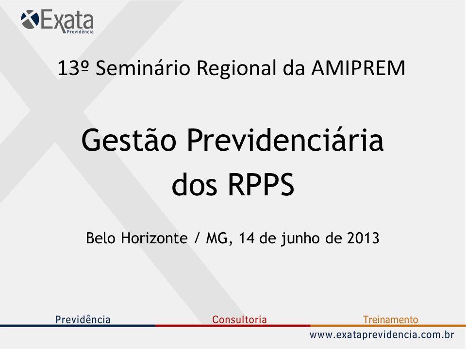 13º Seminário Regional da AMIPREM Gestão Previdenciária dos RPPS Belo Horizonte / MG, 14 de junho de 2013