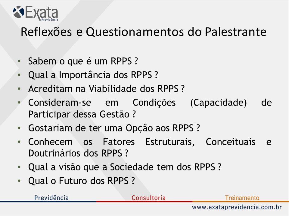 Reflexões e Questionamentos do Palestrante Sabem o que é um RPPS ? Qual a Importância dos RPPS ? Acreditam na Viabilidade dos RPPS ? Consideram-se em