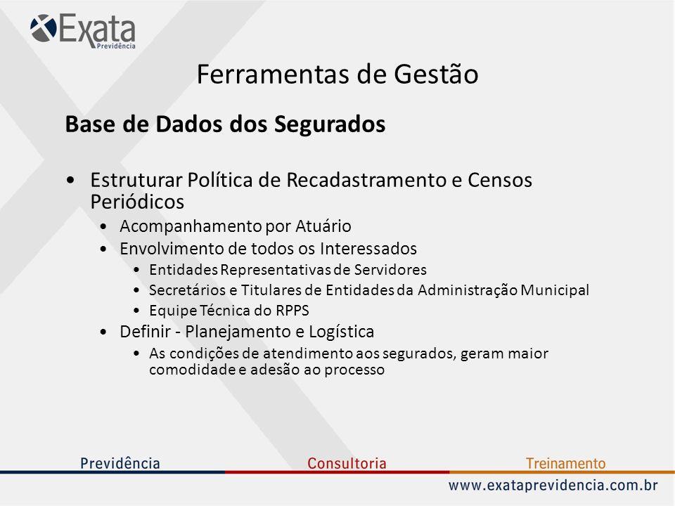Ferramentas de Gestão Base de Dados dos Segurados Estruturar Política de Recadastramento e Censos Periódicos Acompanhamento por Atuário Envolvimento d