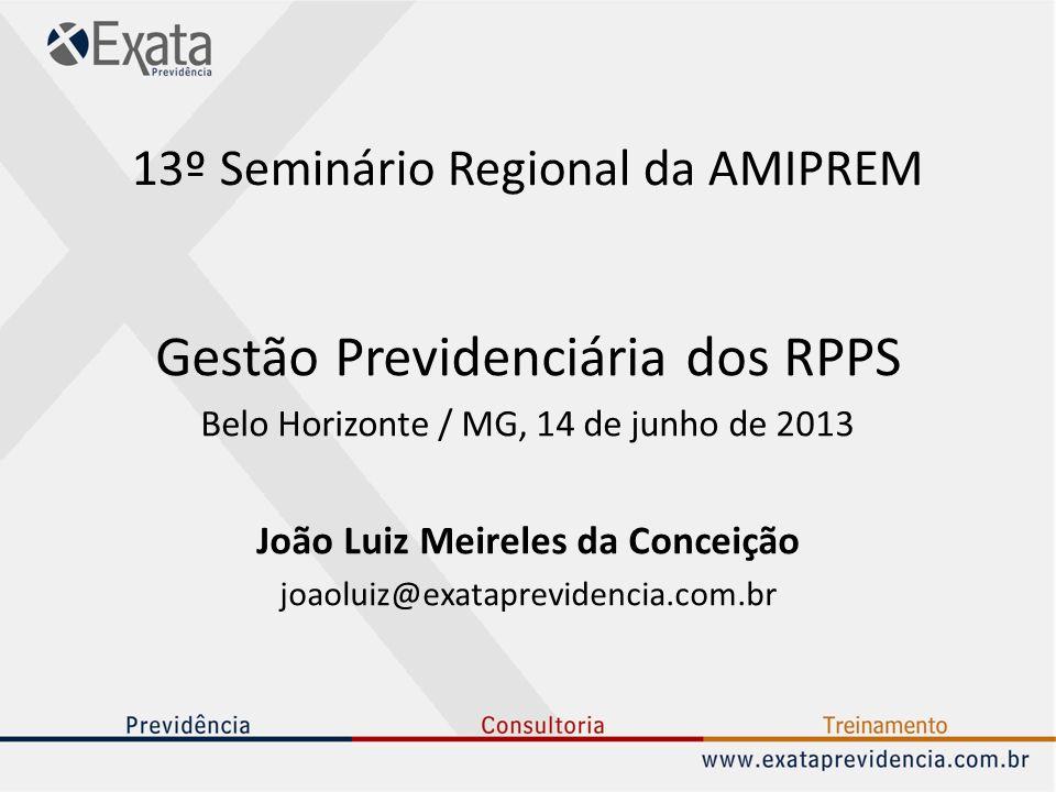 13º Seminário Regional da AMIPREM Gestão Previdenciária dos RPPS Belo Horizonte / MG, 14 de junho de 2013 João Luiz Meireles da Conceição joaoluiz@exa