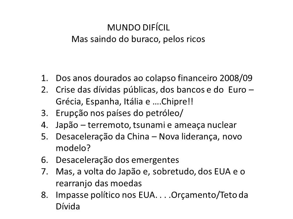 MUNDO DIFÍCIL Mas saindo do buraco, pelos ricos 1.Dos anos dourados ao colapso financeiro 2008/09 2.Crise das dívidas públicas, dos bancos e do Euro –