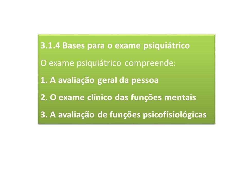 3.1.4 Bases para o exame psiquiátrico O exame psiquiátrico compreende: 1. A avaliação geral da pessoa 2. O exame clínico das funções mentais 3. A aval