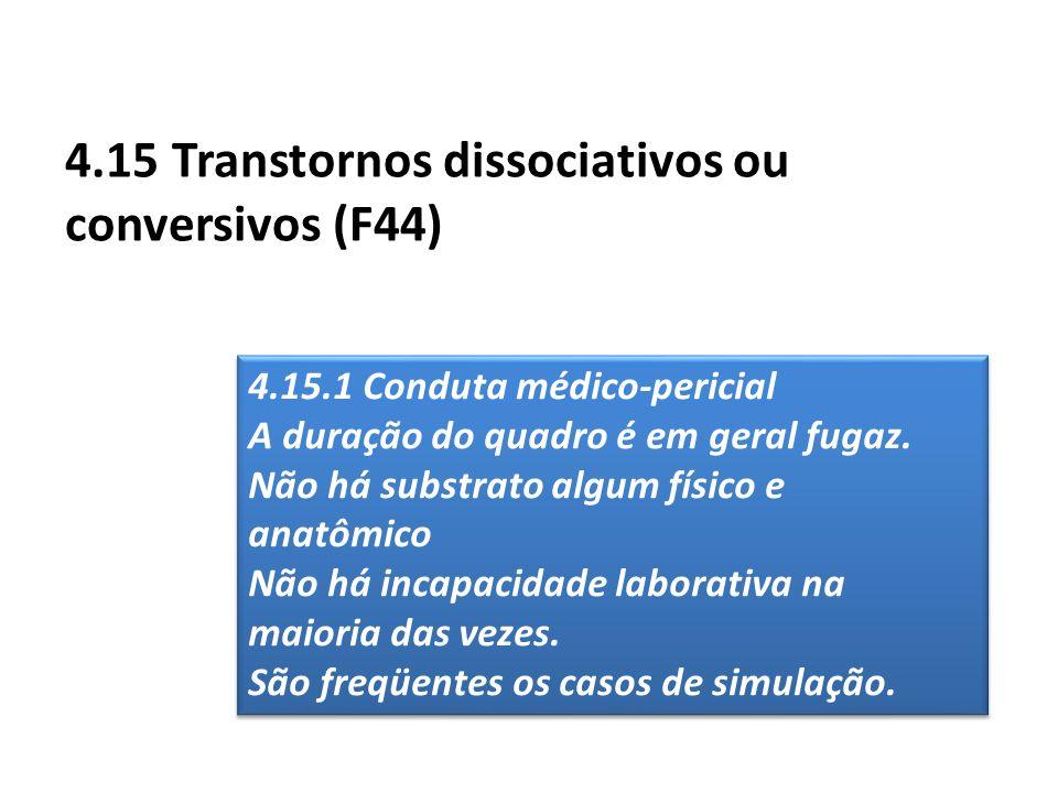 4.15 Transtornos dissociativos ou conversivos (F44) 4.15.1 Conduta médico-pericial A duração do quadro é em geral fugaz. Não há substrato algum físico