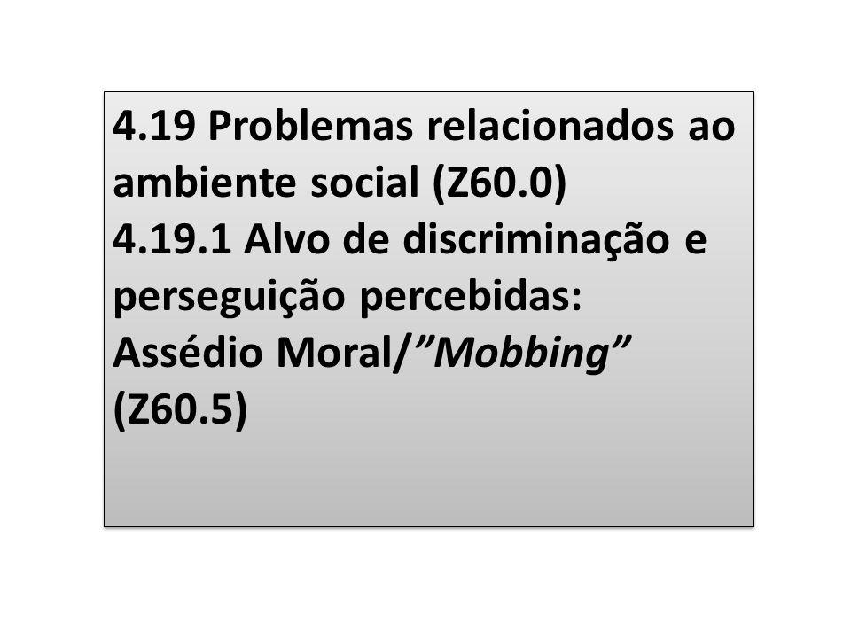 4.19 Problemas relacionados ao ambiente social (Z60.0) 4.19.1 Alvo de discriminação e perseguição percebidas: Assédio Moral/Mobbing (Z60.5) 4.19 Probl