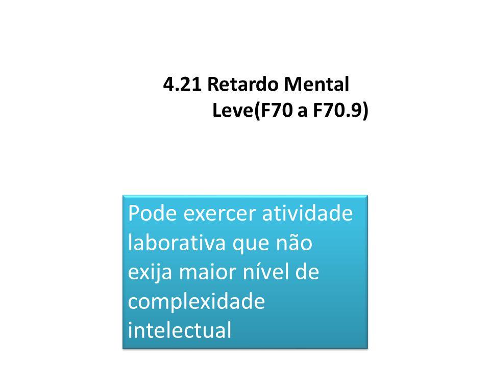 4.21 Retardo Mental Leve(F70 a F70.9) Pode exercer atividade laborativa que não exija maior nível de complexidade intelectual Pode exercer atividade l