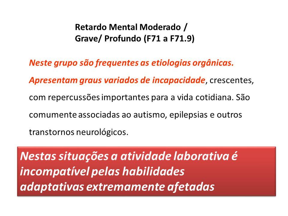 Retardo Mental Moderado / Grave/ Profundo (F71 a F71.9) Nestas situações a atividade laborativa é incompatível pelas habilidades adaptativas extremame
