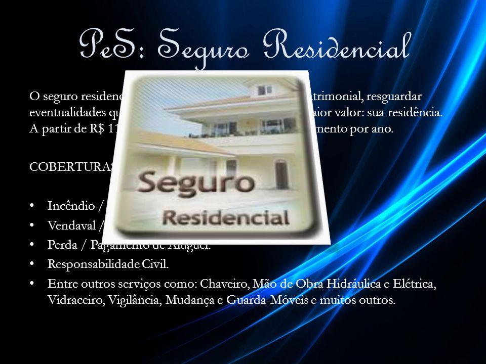 PeS: Seguro Residencial O seguro residencial tem como objetivo a proteção patrimonial, resguardar eventualidades que possam ocorrem com o bem de maior