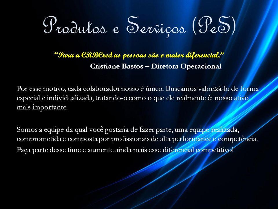 Produtos e Serviços (PeS) Para a CRBCred as pessoas são o maior diferencial. Cristiane Bastos – Diretora Operacional Por esse motivo, cada colaborador