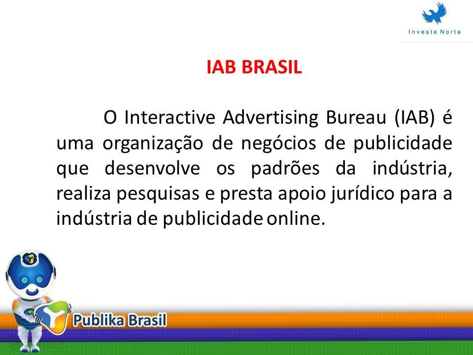 IAB BRASIL O Interactive Advertising Bureau (IAB) é uma organização de negócios de publicidade que desenvolve os padrões da indústria, realiza pesquis