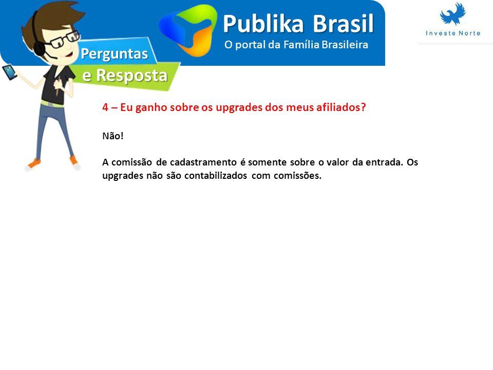 Perguntas e Resposta Publika Brasil O portal da Família Brasileira 4 – Eu ganho sobre os upgrades dos meus afiliados? Não! A comissão de cadastramento