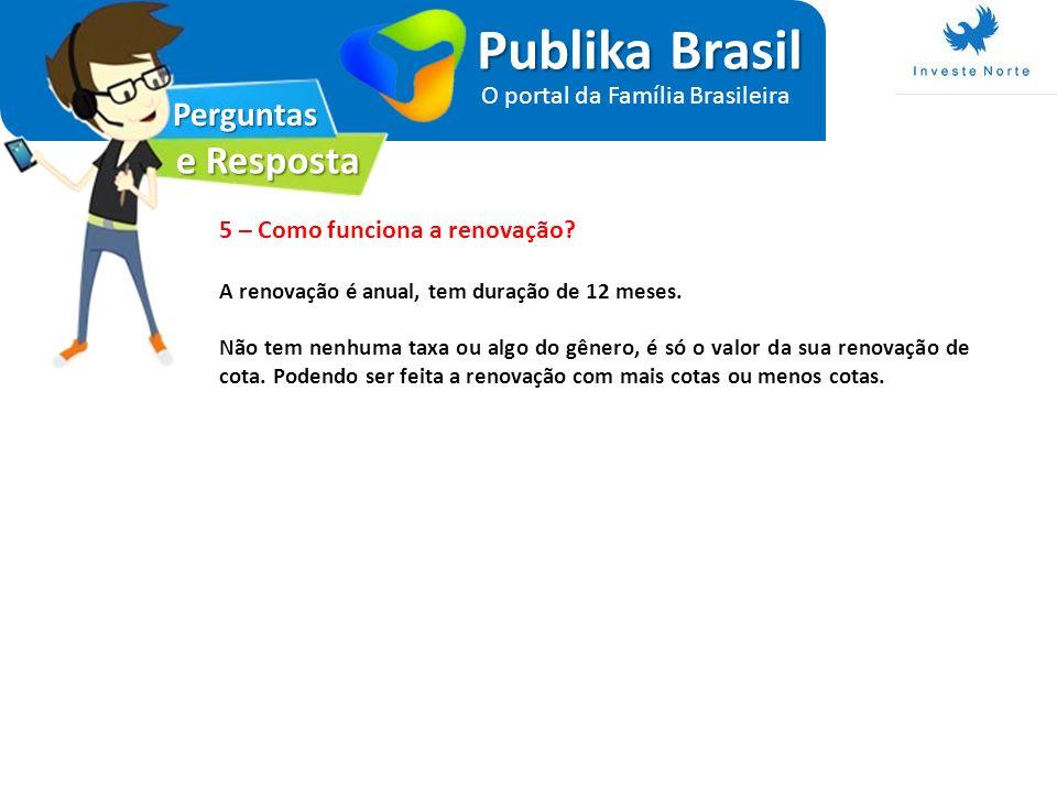 Perguntas e Resposta Publika Brasil O portal da Família Brasileira 5 – Como funciona a renovação? A renovação é anual, tem duração de 12 meses. Não te
