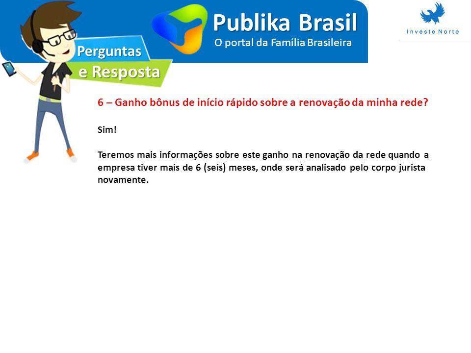 Perguntas e Resposta Publika Brasil O portal da Família Brasileira 6 – Ganho bônus de início rápido sobre a renovação da minha rede? Sim! Teremos mais
