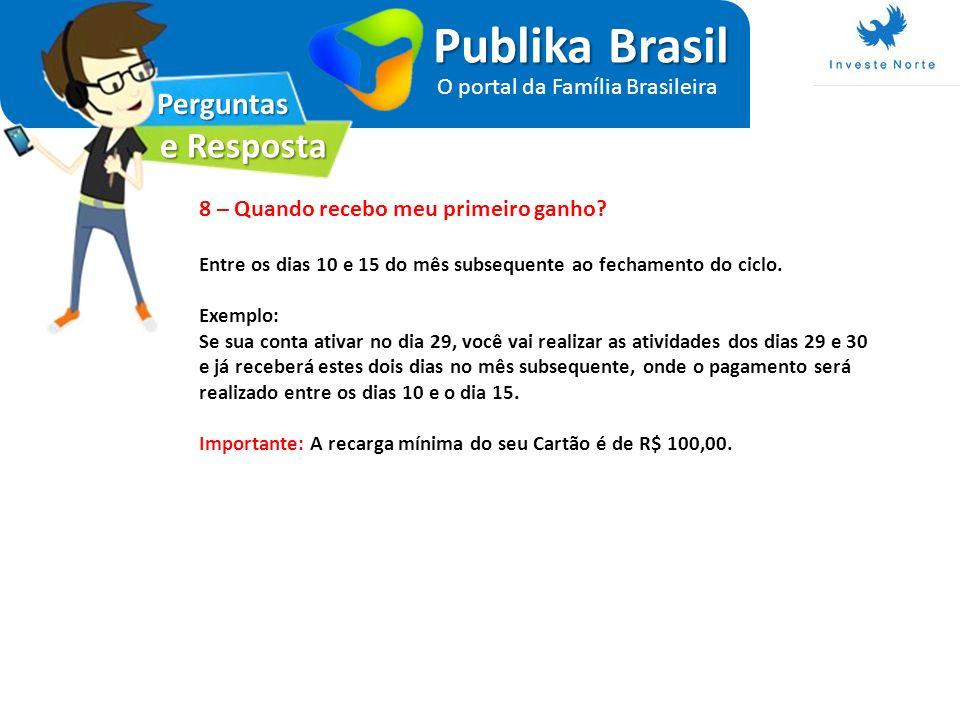 Perguntas e Resposta Publika Brasil O portal da Família Brasileira 8 – Quando recebo meu primeiro ganho? Entre os dias 10 e 15 do mês subsequente ao f