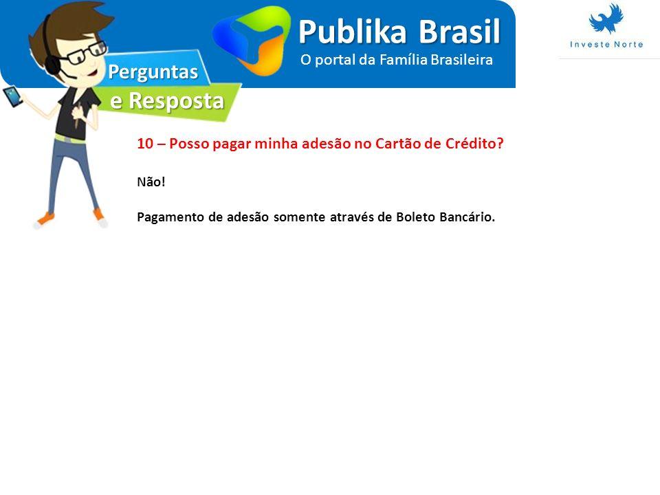 Perguntas e Resposta Publika Brasil O portal da Família Brasileira 10 – Posso pagar minha adesão no Cartão de Crédito? Não! Pagamento de adesão soment