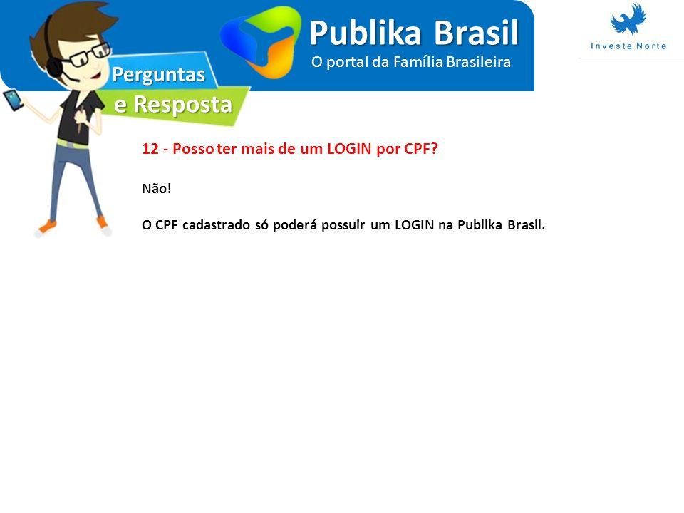 Perguntas e Resposta Publika Brasil O portal da Família Brasileira 12 - Posso ter mais de um LOGIN por CPF? Não! O CPF cadastrado só poderá possuir um
