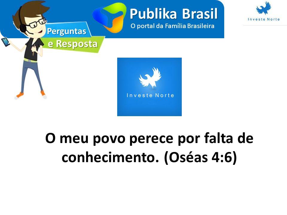 Perguntas e Resposta Publika Brasil O portal da Família Brasileira O meu povo perece por falta de conhecimento. (Oséas 4:6)