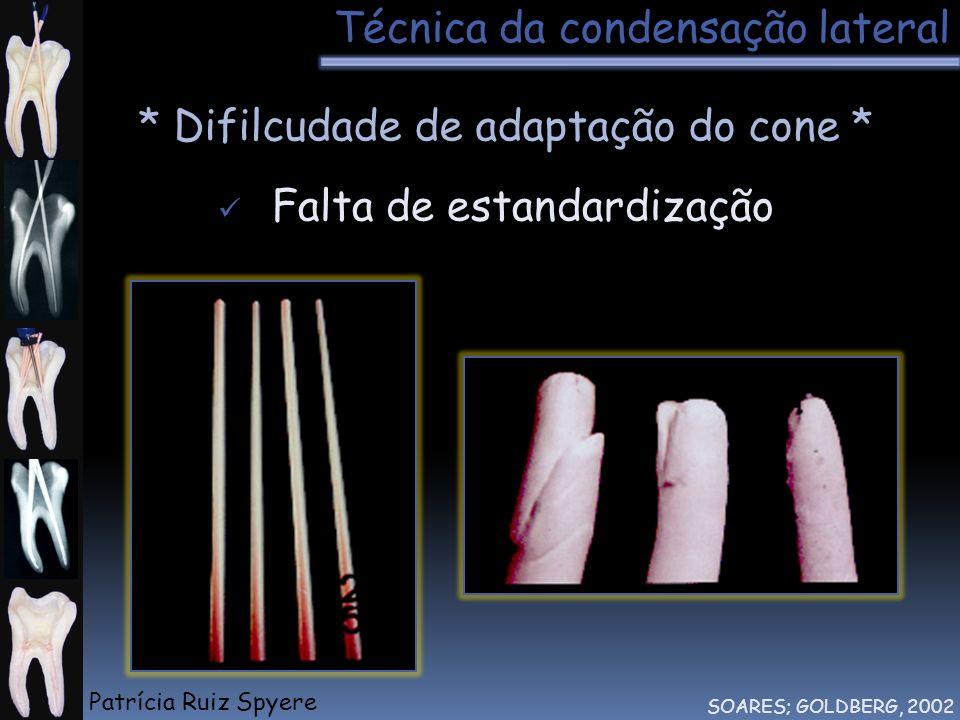 Técnica da condensação lateral SOARES; GOLDBERG, 2002 * Difilcudade de adaptação do cone * Falta de estandardização Patrícia Ruiz Spyere