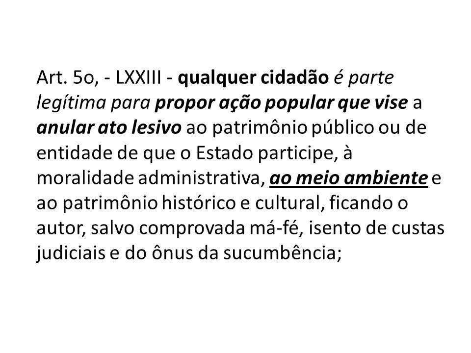 Art. 5o, - LXXIII - qualquer cidadão é parte legítima para propor ação popular que vise a anular ato lesivo ao patrimônio público ou de entidade de qu