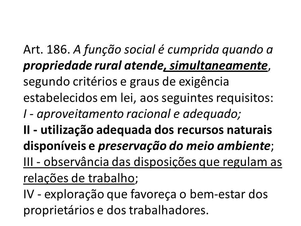 Art. 186. A função social é cumprida quando a propriedade rural atende, simultaneamente, segundo critérios e graus de exigência estabelecidos em lei,