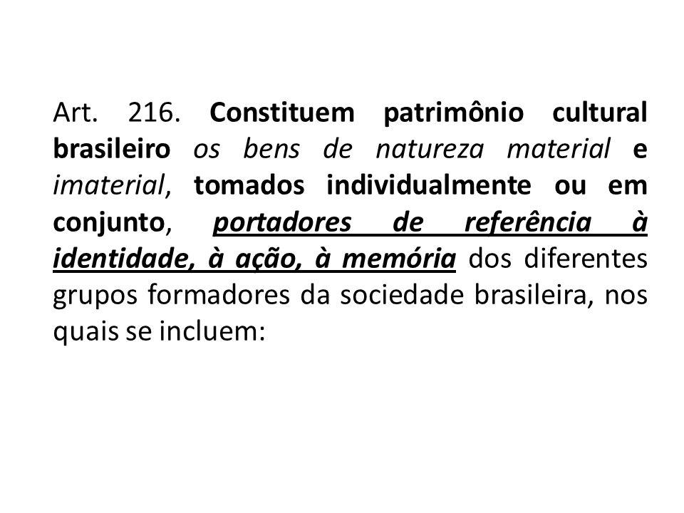 Art. 216. Constituem patrimônio cultural brasileiro os bens de natureza material e imaterial, tomados individualmente ou em conjunto, portadores de re