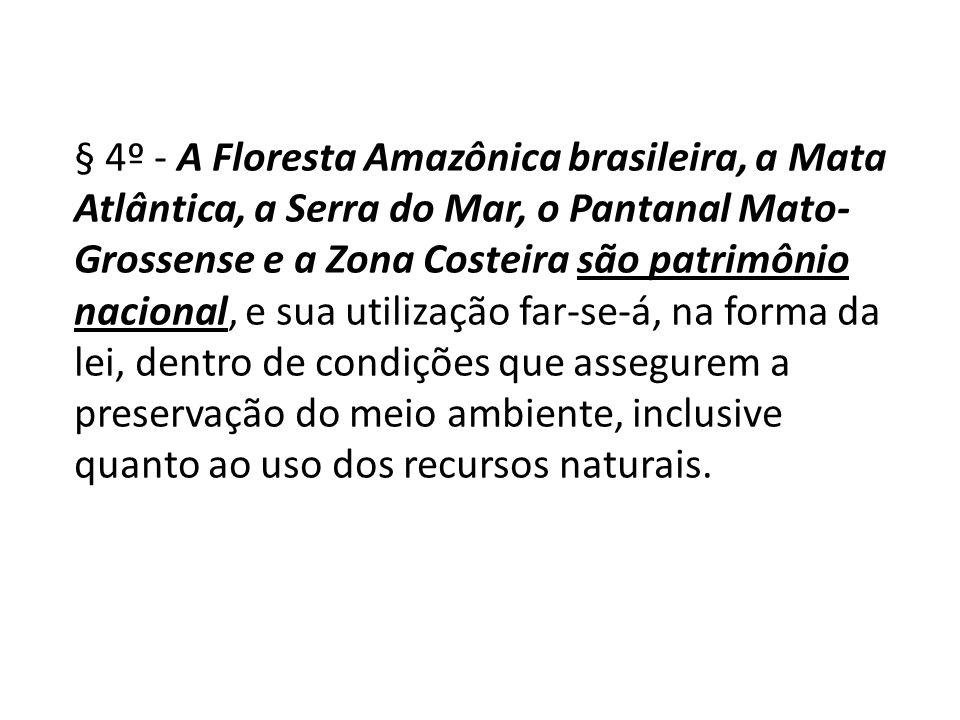 § 4º - A Floresta Amazônica brasileira, a Mata Atlântica, a Serra do Mar, o Pantanal Mato- Grossense e a Zona Costeira são patrimônio nacional, e sua