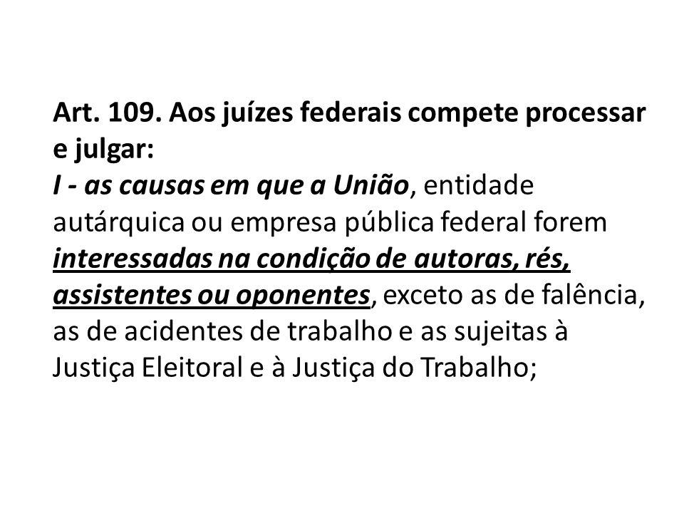 Art. 109. Aos juízes federais compete processar e julgar: I - as causas em que a União, entidade autárquica ou empresa pública federal forem interessa