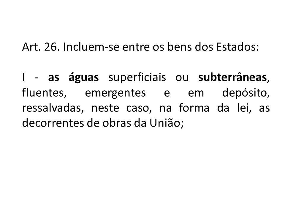 Art. 26. Incluem-se entre os bens dos Estados: I - as águas superficiais ou subterrâneas, fluentes, emergentes e em depósito, ressalvadas, neste caso,