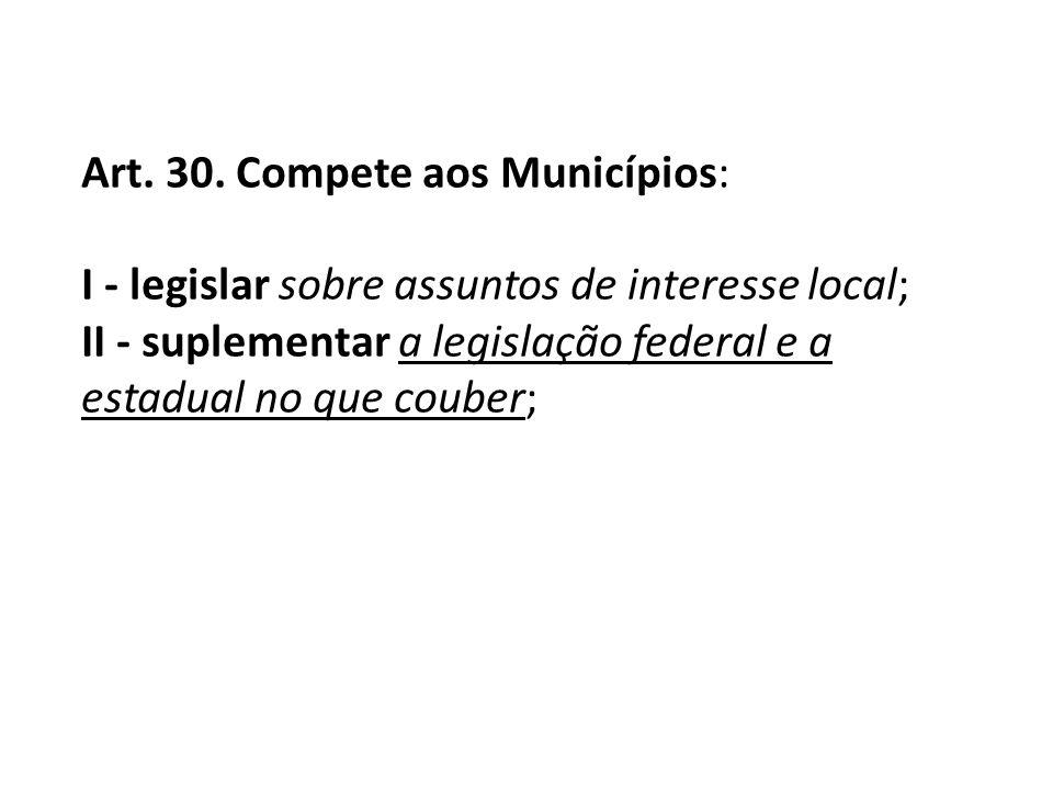 Art. 30. Compete aos Municípios: I - legislar sobre assuntos de interesse local; II - suplementar a legislação federal e a estadual no que couber;