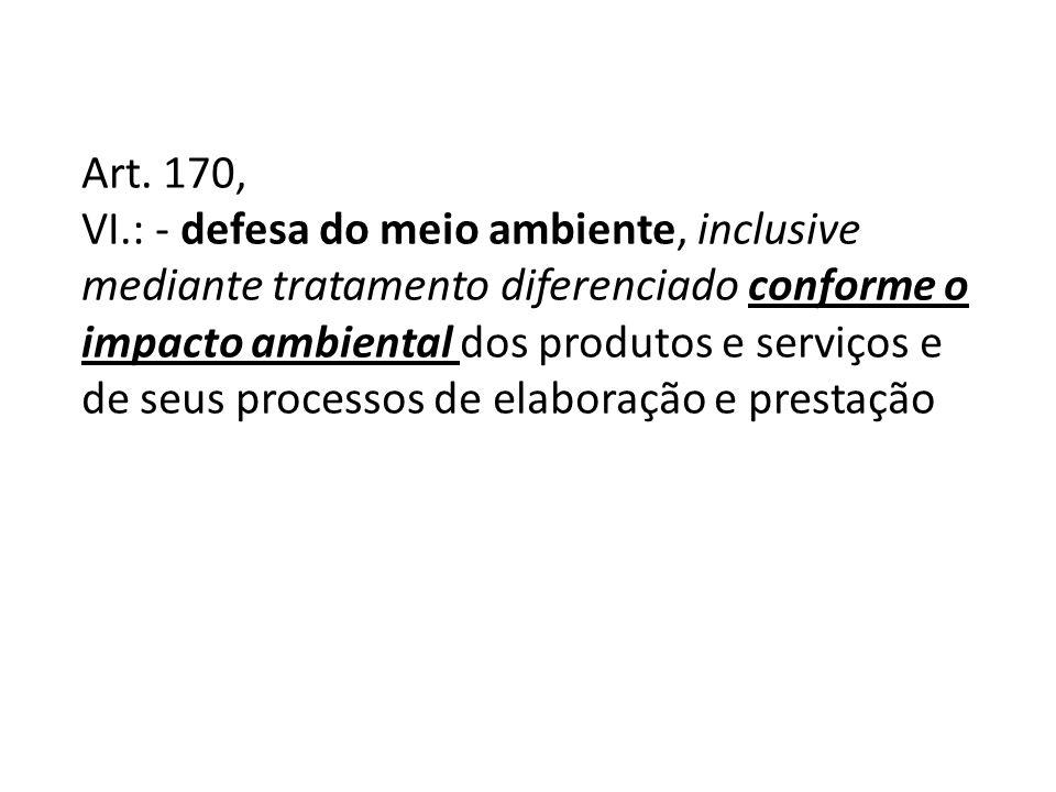 Art. 170, VI.: - defesa do meio ambiente, inclusive mediante tratamento diferenciado conforme o impacto ambiental dos produtos e serviços e de seus pr