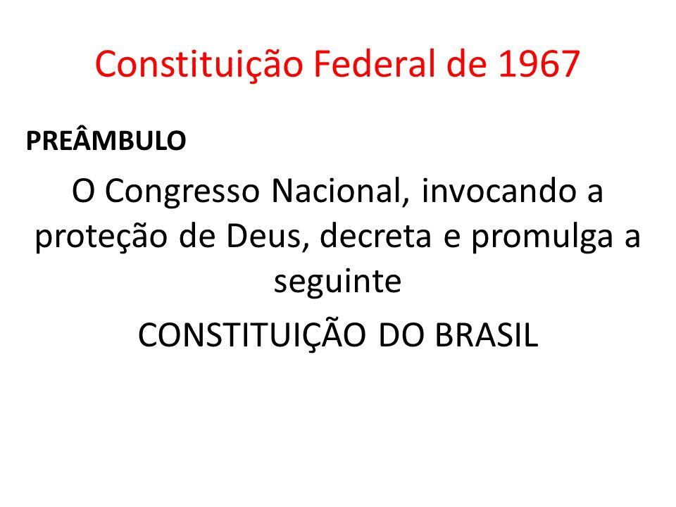 Constituição Federal de 1967 PREÂMBULO O Congresso Nacional, invocando a proteção de Deus, decreta e promulga a seguinte CONSTITUIÇÃO DO BRASIL