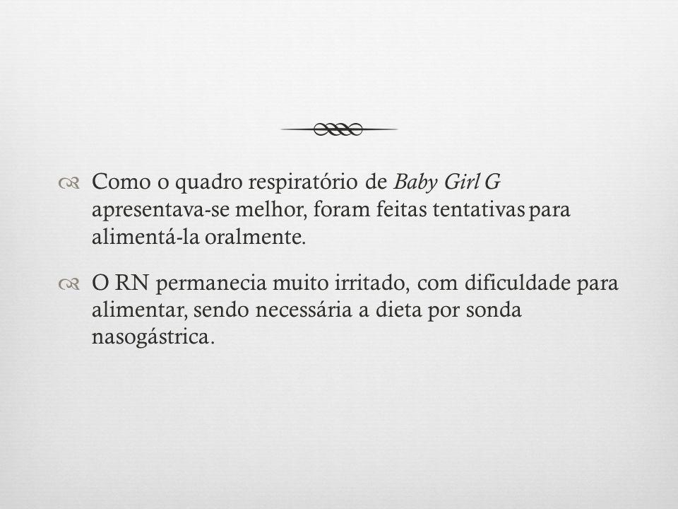 Como o quadro respiratório de Baby Girl G apresentava-se melhor, foram feitas tentativas para alimentá-la oralmente. O RN permanecia muito irritado, c