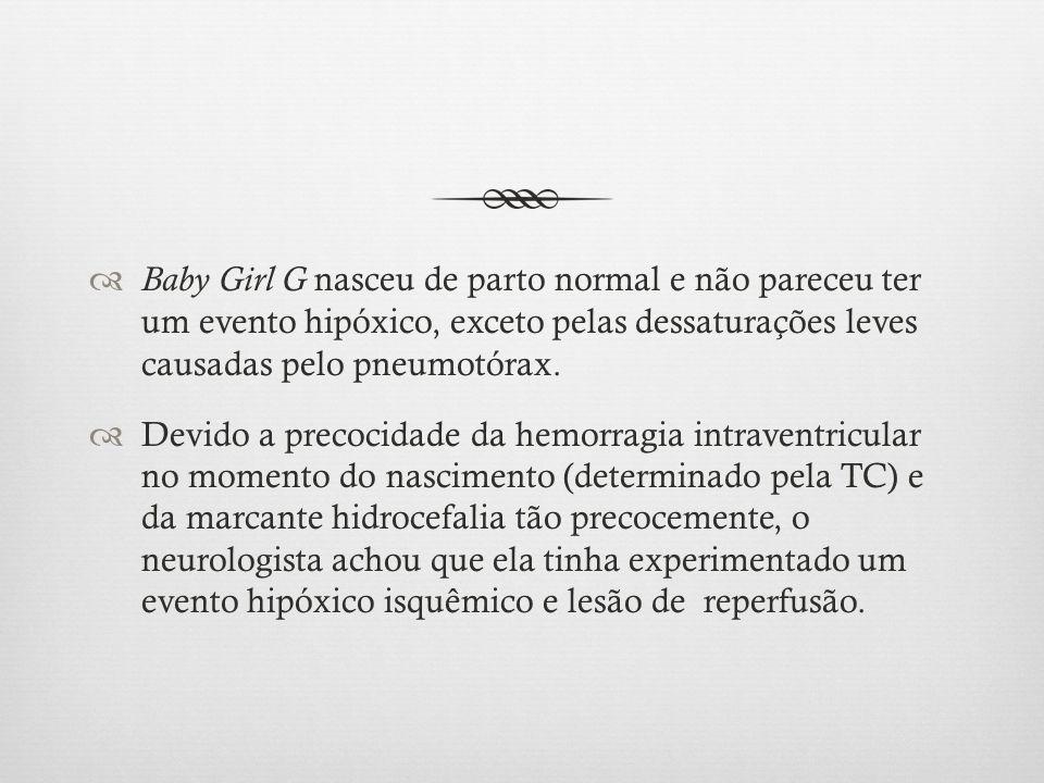 Baby Girl G nasceu de parto normal e não pareceu ter um evento hipóxico, exceto pelas dessaturações leves causadas pelo pneumotórax. Devido a precocid