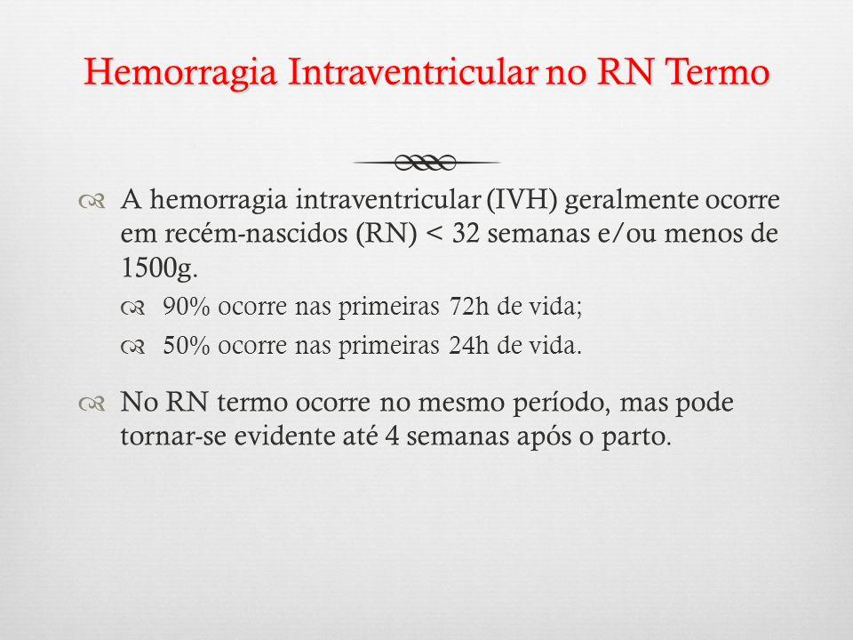 Hemorragia Intraventricular no RN Termo A hemorragia intraventricular (IVH) geralmente ocorre em recém-nascidos (RN) < 32 semanas e/ou menos de 1500g.