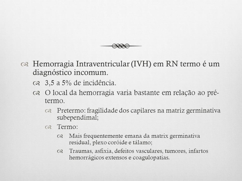 Hemorragia Intraventricular (IVH) em RN termo é um diagnóstico incomum. 3,5 a 5% de incidência. O local da hemorragia varia bastante em relação ao pré
