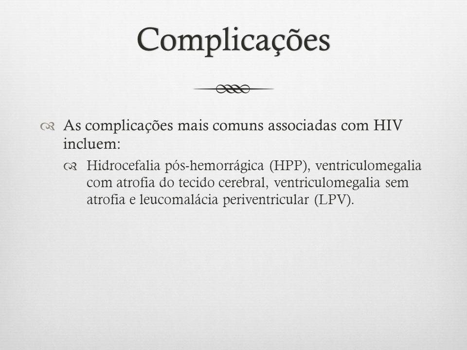 Complicações As complicações mais comuns associadas com HIV incluem: Hidrocefalia pós-hemorrágica (HPP), ventriculomegalia com atrofia do tecido cereb
