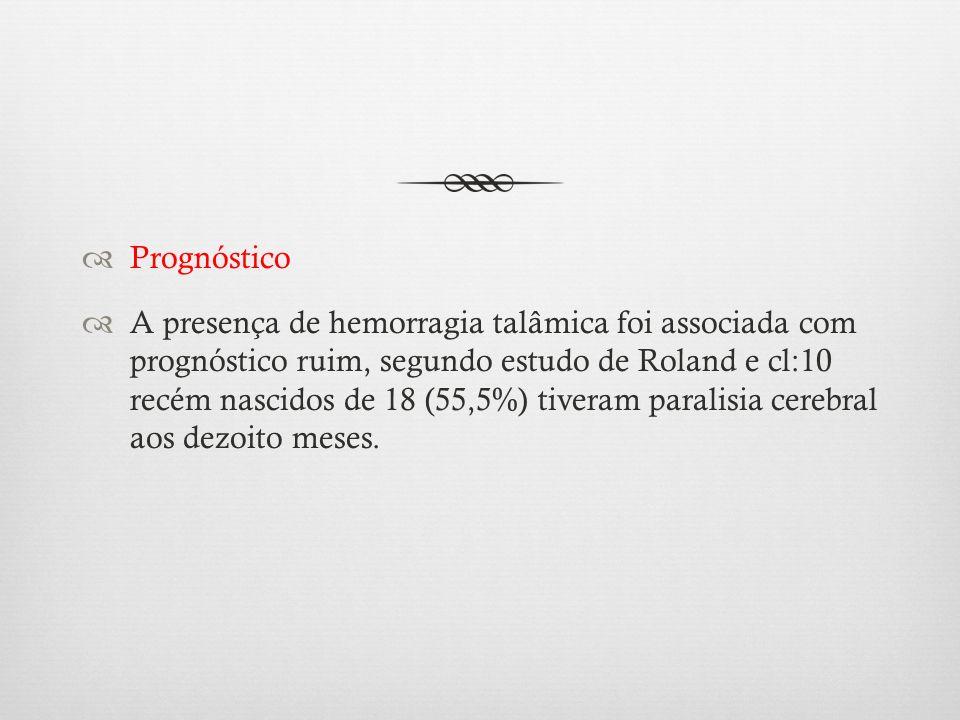 Prognóstico A presença de hemorragia talâmica foi associada com prognóstico ruim, segundo estudo de Roland e cl:10 recém nascidos de 18 (55,5%) tivera